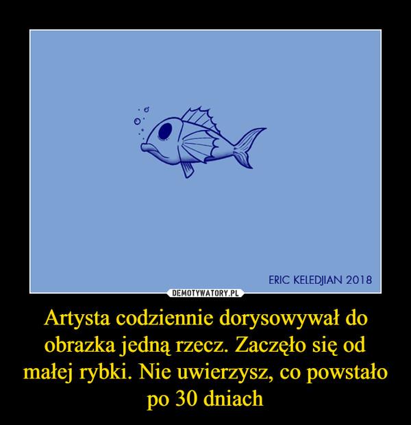 Artysta codziennie dorysowywał do obrazka jedną rzecz. Zaczęło się od małej rybki. Nie uwierzysz, co powstało po 30 dniach –