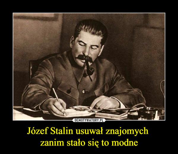 Józef Stalin usuwał znajomych zanim stało się to modne –
