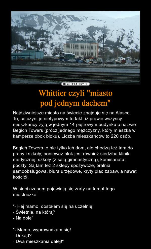 """Whittier czyli """"miastopod jednym dachem"""" – Najdziwniejsze miasto na świecie znajduje się na Alasce. To, co czyni je nietypowym to fakt, iż prawie wszyscy mieszkańcy żyją w jednym 14-piętrowym budynku o nazwie Begich Towers (prócz jednego mężczyzny, który mieszka w kamperze obok bloku). Liczba mieszkańców to 220 osób.Begich Towers to nie tylko ich dom, ale chodzą też tam do pracy i szkoły, ponieważ blok jest również siedzibą kliniki medycznej, szkoły (z salą gimnastyczną), komisariatu i poczty. Są tam też 2 sklepy spożywcze, pralnia samoobsługowa, biura urzędowe, kryty plac zabaw, a nawet kościół.W sieci czasem pojawiają się żarty na temat tego miasteczka:""""- Hej mamo, dostałem się na uczelnię!- Świetnie, na którą?- Na dole""""""""- Mamo, wyprowadzam się!- Dokąd?- Dwa mieszkania dalej!"""""""