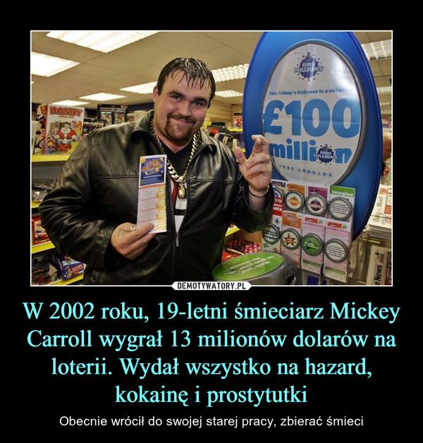 W 2002 roku, 19-letni śmieciarz Mickey Carroll wygrał 13 milionów dolarów na loterii. Wydał wszystko na hazard, kokainę i prostytutki – Obecnie wrócił do swojej starej pracy, zbierać śmieci