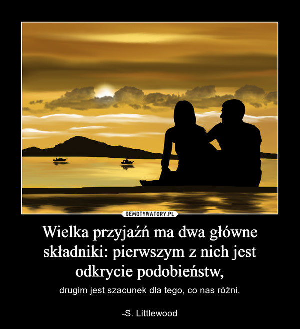 Wielka przyjaźń ma dwa główne składniki: pierwszym z nich jest odkrycie podobieństw, – drugim jest szacunek dla tego, co nas różni.-S. Littlewood