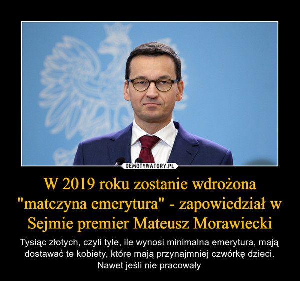 """W 2019 roku zostanie wdrożona """"matczyna emerytura"""" - zapowiedział w Sejmie premier Mateusz Morawiecki – Tysiąc złotych, czyli tyle, ile wynosi minimalna emerytura, mają dostawać te kobiety, które mają przynajmniej czwórkę dzieci. Nawet jeśli nie pracowały"""