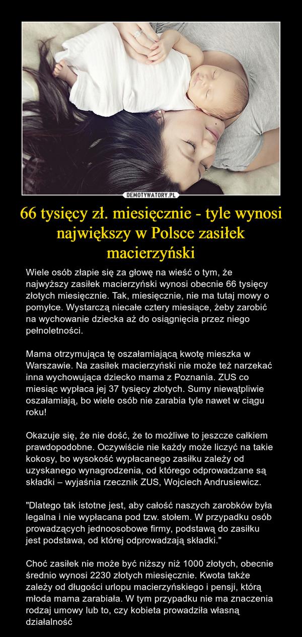 """66 tysięcy zł. miesięcznie - tyle wynosi największy w Polsce zasiłek macierzyński – Wiele osób złapie się za głowę na wieść o tym, że najwyższy zasiłek macierzyński wynosi obecnie 66 tysięcy złotych miesięcznie. Tak, miesięcznie, nie ma tutaj mowy o pomyłce. Wystarczą niecałe cztery miesiące, żeby zarobić na wychowanie dziecka aż do osiągnięcia przez niego pełnoletności.Mama otrzymująca tę oszałamiającą kwotę mieszka w Warszawie. Na zasiłek macierzyński nie może też narzekać inna wychowująca dziecko mama z Poznania. ZUS co miesiąc wypłaca jej 37 tysięcy złotych. Sumy niewątpliwie oszałamiają, bo wiele osób nie zarabia tyle nawet w ciągu roku!Okazuje się, że nie dość, że to możliwe to jeszcze całkiem prawdopodobne. Oczywiście nie każdy może liczyć na takie kokosy, bo wysokość wypłacanego zasiłku zależy od uzyskanego wynagrodzenia, od którego odprowadzane są składki – wyjaśnia rzecznik ZUS, Wojciech Andrusiewicz.""""Dlatego tak istotne jest, aby całość naszych zarobków była legalna i nie wypłacana pod tzw. stołem. W przypadku osób prowadzących jednoosobowe firmy, podstawą do zasiłku jest podstawa, od której odprowadzają składki.""""Choć zasiłek nie może być niższy niż 1000 złotych, obecnie średnio wynosi 2230 złotych miesięcznie. Kwota także zależy od długości urlopu macierzyńskiego i pensji, którą młoda mama zarabiała. W tym przypadku nie ma znaczenia rodzaj umowy lub to, czy kobieta prowadziła własną działalność"""