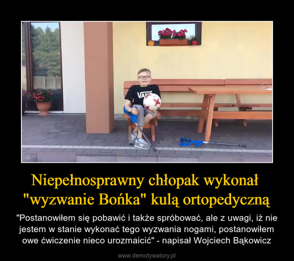 """Niepełnosprawny chłopak wykonał """"wyzwanie Bońka"""" kulą ortopedyczną – """"Postanowiłem się pobawić i także spróbować, ale z uwagi, iż nie jestem w stanie wykonać tego wyzwania nogami, postanowiłem owe ćwiczenie nieco urozmaicić"""" - napisał Wojciech Bąkowicz"""