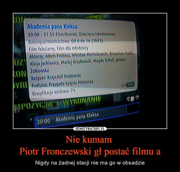 Nie kumam Piotr Fronczewski gł postać filmu a – Nigdy na żadnej stacji nie ma go w obsadzie