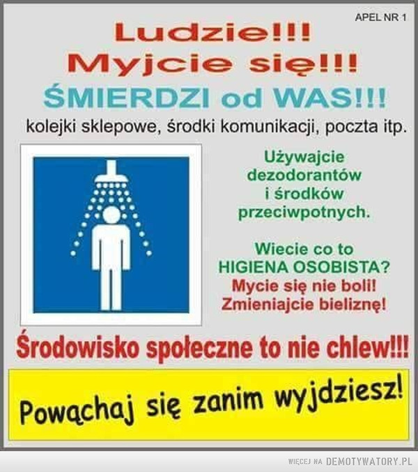 Apel –  APEL NR 1 Ludzie myjcie się!!! ŚMIERDZI od WAS!!! kolejki sklepowe, środki komunikacji, poczta itp. Używajcie dezodorantów i środków przeciwpotnych. Wiecie co to HIGIENA OSOBISTA? Mycie się nie boli! Zmieniajcie bieliznę! Środowisko społeczne to nie chlew!!! Powąchaj się zanim wyjdziesz!