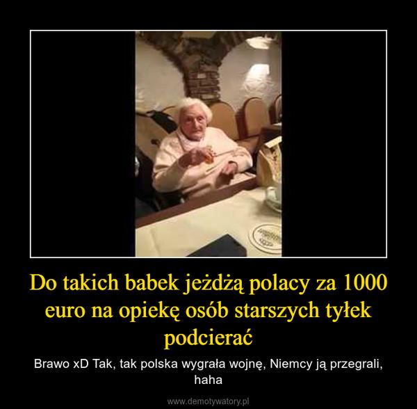 Do takich babek jeżdżą polacy za 1000 euro na opiekę osób starszych tyłek podcierać – Brawo xD Tak, tak polska wygrała wojnę, Niemcy ją przegrali, haha