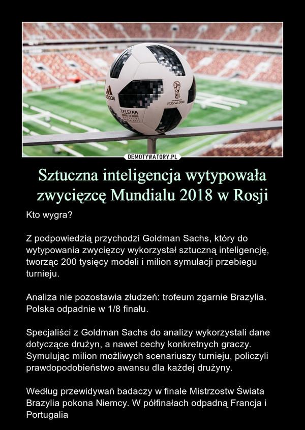 Sztuczna inteligencja wytypowała zwycięzcę Mundialu 2018 w Rosji – Kto wygra?Z podpowiedzią przychodzi Goldman Sachs, który do wytypowania zwycięzcy wykorzystał sztuczną inteligencję, tworząc 200 tysięcy modeli i milion symulacji przebiegu turnieju.Analiza nie pozostawia złudzeń: trofeum zgarnie Brazylia. Polska odpadnie w 1/8 finału.Specjaliści z Goldman Sachs do analizy wykorzystali dane dotyczące drużyn, a nawet cechy konkretnych graczy. Symulując milion możliwych scenariuszy turnieju, policzyli prawdopodobieństwo awansu dla każdej drużyny. Według przewidywań badaczy w finale Mistrzostw Świata Brazylia pokona Niemcy. W półfinałach odpadną Francja i Portugalia