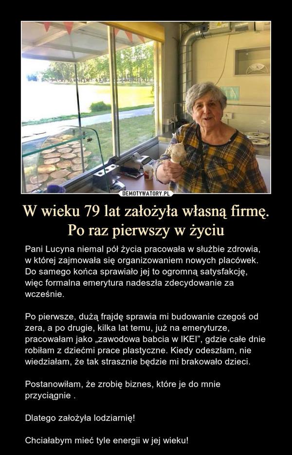 """W wieku 79 lat założyła własną firmę. Po raz pierwszy w życiu – Pani Lucyna niemal pół życia pracowała w służbie zdrowia, w której zajmowała się organizowaniem nowych placówek. Do samego końca sprawiało jej to ogromną satysfakcję, więc formalna emerytura nadeszła zdecydowanie za wcześnie.Po pierwsze, dużą frajdę sprawia mi budowanie czegoś od zera, a po drugie, kilka lat temu, już na emeryturze, pracowałam jako """"zawodowa babcia w IKEI"""", gdzie całe dnie robiłam z dziećmi prace plastyczne. Kiedy odeszłam, nie wiedziałam, że tak strasznie będzie mi brakowało dzieci. Postanowiłam, że zrobię biznes, które je do mnie przyciągnie .Dlatego założyła lodziarnię!Chciałabym mieć tyle energii w jej wieku!"""