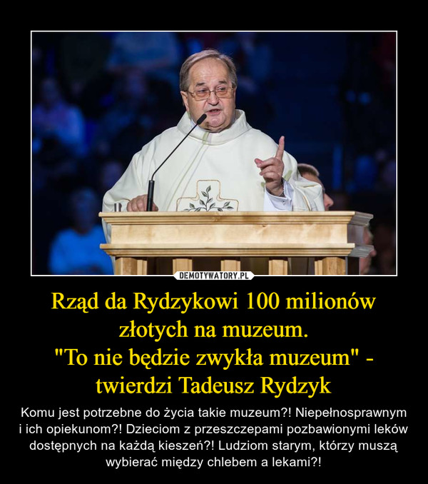 """Rząd da Rydzykowi 100 milionów złotych na muzeum.""""To nie będzie zwykła muzeum"""" - twierdzi Tadeusz Rydzyk – Komu jest potrzebne do życia takie muzeum?! Niepełnosprawnym i ich opiekunom?! Dzieciom z przeszczepami pozbawionymi leków dostępnych na każdą kieszeń?! Ludziom starym, którzy muszą wybierać między chlebem a lekami?!"""