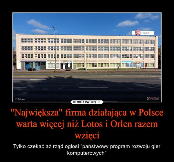 """""""Największa"""" firma działająca w Polscewarta więcej niż Lotos i Orlen razem wzięci – Tylko czekać aż rząd ogłosi """"państwowy program rozwoju gier komputerowych"""""""