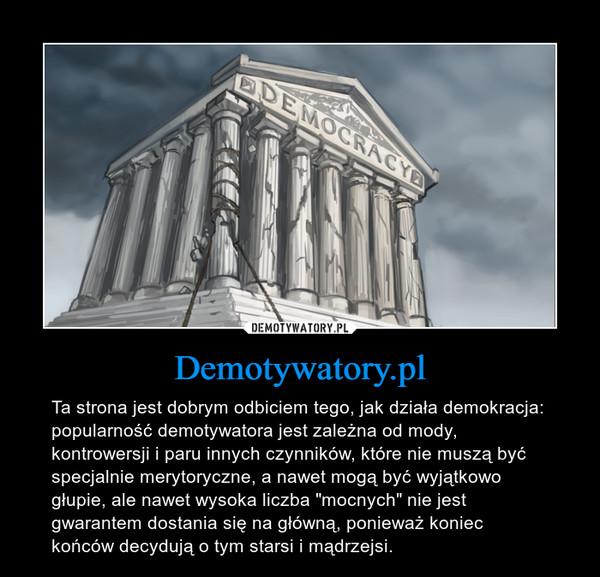 """Demotywatory.pl – Ta strona jest dobrym odbiciem tego, jak działa demokracja: popularność demotywatora jest zależna od mody, kontrowersji i paru innych czynników, które nie muszą być specjalnie merytoryczne, a nawet mogą być wyjątkowo głupie, ale nawet wysoka liczba """"mocnych"""" nie jest gwarantem dostania się na główną, ponieważ koniec końców decydują o tym starsi i mądrzejsi."""