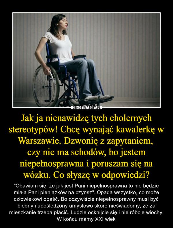 """Jak ja nienawidzę tych cholernych stereotypów! Chcę wynająć kawalerkę w Warszawie. Dzwonię z zapytaniem, czy nie ma schodów, bo jestem niepełnosprawna i poruszam się na wózku. Co słyszę w odpowiedzi? – """"Obawiam się, że jak jest Pani niepełnosprawna to nie będzie miała Pani pieniążków na czynsz"""". Opada wszystko, co może człowiekowi opaść. Bo oczywiście niepełnosprawny musi być biedny i upośledzony umysłowo skoro nieświadomy, że za mieszkanie trzeba płacić. Ludzie ocknijcie się i nie róbcie wiochy. W końcu mamy XXI wiek"""