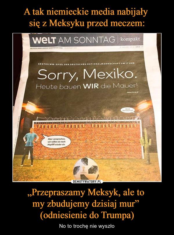 """""""Przepraszamy Meksyk, ale to my zbudujemy dzisiaj mur"""" (odniesienie do Trumpa) – No to trochę nie wyszło Sorry, Mexiko.Heute bauen WIR die Mauer!"""