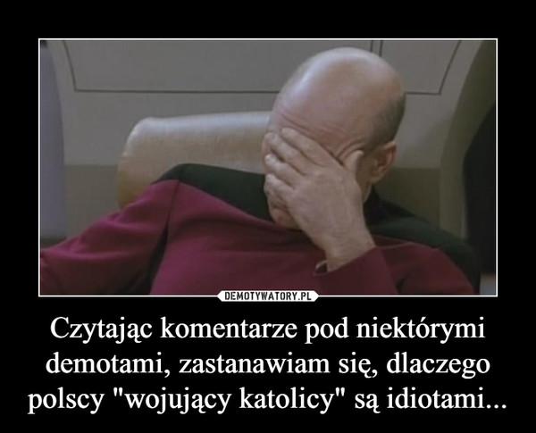 """Czytając komentarze pod niektórymi demotami, zastanawiam się, dlaczego polscy """"wojujący katolicy"""" są idiotami... –"""