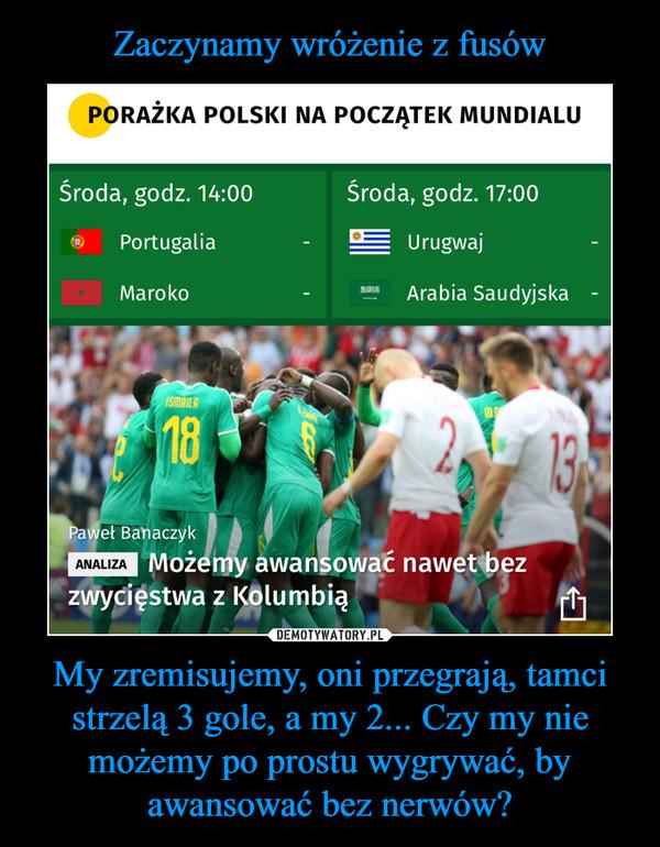 My zremisujemy, oni przegrają, tamci strzelą 3 gole, a my 2... Czy my nie możemy po prostu wygrywać, by awansować bez nerwów? –  PORAŻKA POLSKI NA POCZĄTEK MUNDIALU Środa, godz. 14:00 Środa, godz. 17:00 Portugalia Urugwaj Maroko 'L. Arabia Saudyjska • Paweł Banaczyk ,►Możemy awansować nawet bez zwycięstwa z Kolumbią ANALIZA