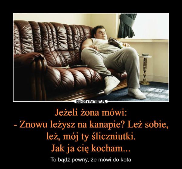 Jeżeli żona mówi:- Znowu leżysz na kanapie? Leż sobie, leż, mój ty śliczniutki.Jak ja cię kocham... – To bądź pewny, że mówi do kota