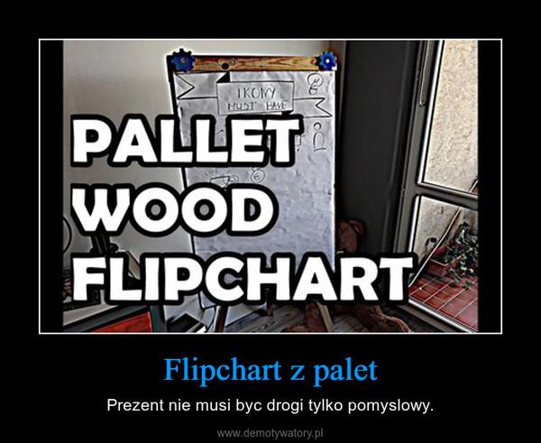 Flipchart z palet – Prezent nie musi byc drogi tylko pomyslowy.
