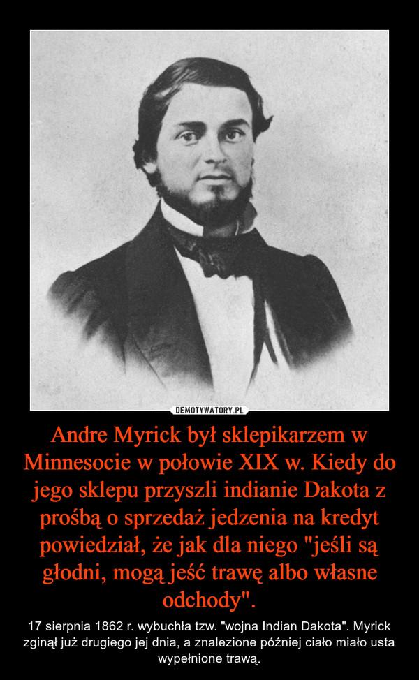 """Andre Myrick był sklepikarzem w Minnesocie w połowie XIX w. Kiedy do jego sklepu przyszli indianie Dakota z prośbą o sprzedaż jedzenia na kredyt powiedział, że jak dla niego """"jeśli są głodni, mogą jeść trawę albo własne odchody"""". – 17 sierpnia 1862 r. wybuchła tzw. """"wojna Indian Dakota"""". Myrick zginął już drugiego jej dnia, a znalezione później ciało miało usta wypełnione trawą."""