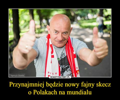 Przynajmniej będzie nowy fajny skecz o Polakach na mundialu