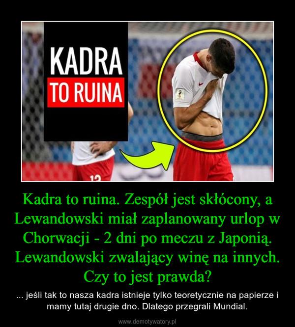 Kadra to ruina. Zespół jest skłócony, a Lewandowski miał zaplanowany urlop w Chorwacji - 2 dni po meczu z Japonią. Lewandowski zwalający winę na innych. Czy to jest prawda? – ... jeśli tak to nasza kadra istnieje tylko teoretycznie na papierze i mamy tutaj drugie dno. Dlatego przegrali Mundial.