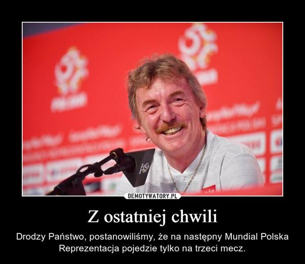 Z ostatniej chwili – Drodzy Państwo, postanowiliśmy, że na następny Mundial Polska Reprezentacja pojedzie tylko na trzeci mecz.