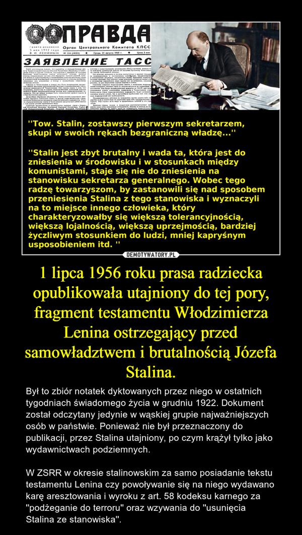 1 lipca 1956 roku prasa radziecka opublikowała utajniony do tej pory, fragment testamentu Włodzimierza Lenina ostrzegający przed samowładztwem i brutalnością Józefa Stalina. – Był to zbiór notatek dyktowanych przez niego w ostatnich tygodniach świadomego życia w grudniu 1922. Dokument został odczytany jedynie w wąskiej grupie najważniejszych osób w państwie. Ponieważ nie był przeznaczony do publikacji, przez Stalina utajniony, po czym krążył tylko jako wydawnictwach podziemnych. W ZSRR w okresie stalinowskim za samo posiadanie tekstu testamentu Lenina czy powoływanie się na niego wydawano karę aresztowania i wyroku z art. 58 kodeksu karnego za ''podżeganie do terroru'' oraz wzywania do ''usunięcia Stalina ze stanowiska''.