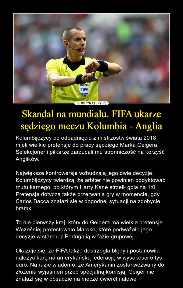 Skandal na mundialu. FIFA ukarze sędziego meczu Kolumbia - Anglia – Kolumbijczycy po odpadnięciu z mistrzostw świata 2018 mieli wielkie pretensje do pracy sędziego Marka Geigera. Selekcjoner i piłkarze zarzucali mu stronniczość na korzyść Anglików.Największe kontrowersje wzbudzają jego dwie decyzje. Kolumbijczycy twierdzą, że arbiter nie powinien podyktować rzutu karnego, po którym Harry Kane strzelił gola na 1:0. Pretensje dotyczą także przerwania gry w momencie, gdy Carlos Bacca znalazł się w dogodnej sytuacji na zdobycie bramki.To nie pierwszy kraj, który do Geigera ma wielkie pretensje. Wcześniej protestowało Maroko, które podważało jego decyzje w starciu z Portugalią w fazie grupowej.Okazuje się, że FIFA także dostrzegła błędy i postanowiła nałożyć karę na amerykańską federację w wysokości 5 tys. euro. Na razie wiadomo, że Amerykanin został wezwany do złożenia wyjaśnień przed specjalną komisją. Geiger nie znalazł się w obsadzie na mecze ćwierćfinałowe