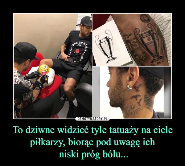 To dziwne widzieć tyle tatuaży na ciele piłkarzy, biorąc pod uwagę ich niski próg bólu... –