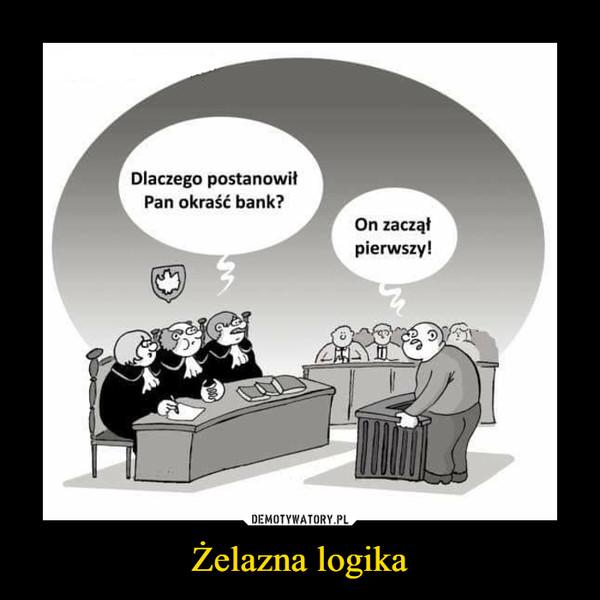 Żelazna logika –  Dlaczego postanowił Pan okraść bank? On zaczął pierwszy!