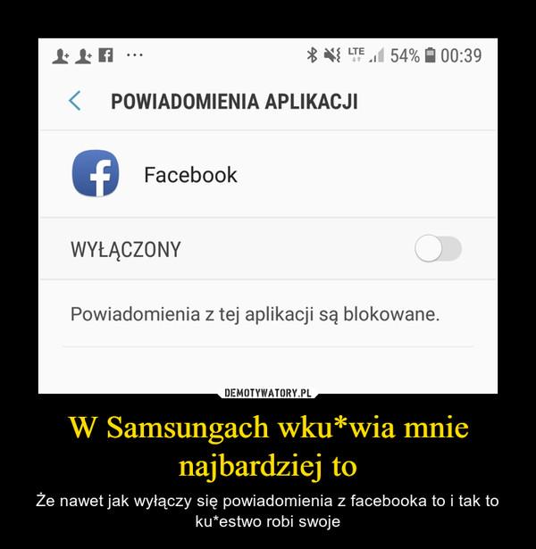 W Samsungach wku*wia mnie najbardziej to – Że nawet jak wyłączy się powiadomienia z facebooka to i tak to ku*estwo robi swoje