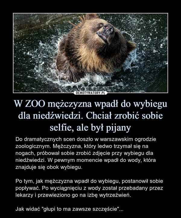 """W ZOO mężczyzna wpadł do wybiegu dla niedźwiedzi. Chciał zrobić sobie selfie, ale był pijany – Do dramatycznych scen doszło w warszawskim ogrodzie zoologicznym. Mężczyzna, który ledwo trzymał się na nogach, próbował sobie zrobić zdjęcie przy wybiegu dla niedźwiedzi. W pewnym momencie wpadł do wody, która znajduje się obok wybiegu.Po tym, jak mężczyzna wpadł do wybiegu, postanowił sobie popływać. Po wyciągnięciu z wody został przebadany przez lekarzy i przewieziono go na izbę wytrzeźwień.Jak widać """"głupi to ma zawsze szczęście""""..."""