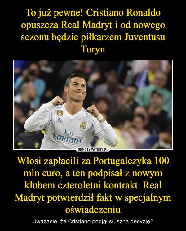 Włosi zapłacili za Portugalczyka 100 mln euro, a ten podpisał z nowym klubem czteroletni kontrakt. Real Madryt potwierdził fakt w specjalnym oświadczeniu – Uważacie, że Cristiano podjął słuszną decyzję?