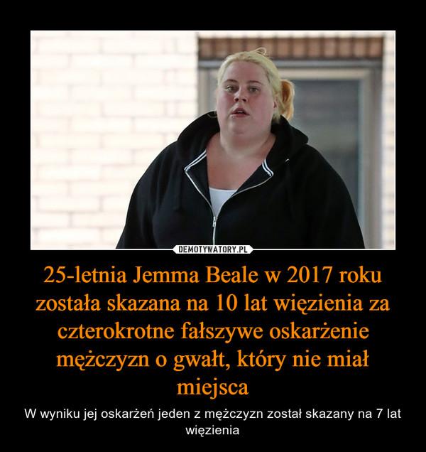 25-letnia Jemma Beale w 2017 roku została skazana na 10 lat więzienia za czterokrotne fałszywe oskarżenie mężczyzn o gwałt, który nie miał miejsca – W wyniku jej oskarżeń jeden z mężczyzn został skazany na 7 lat więzienia