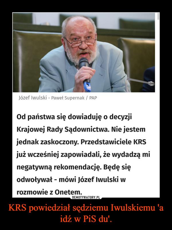 KRS powiedział sędziemu Iwulskiemu 'a idź w PiS du'. –