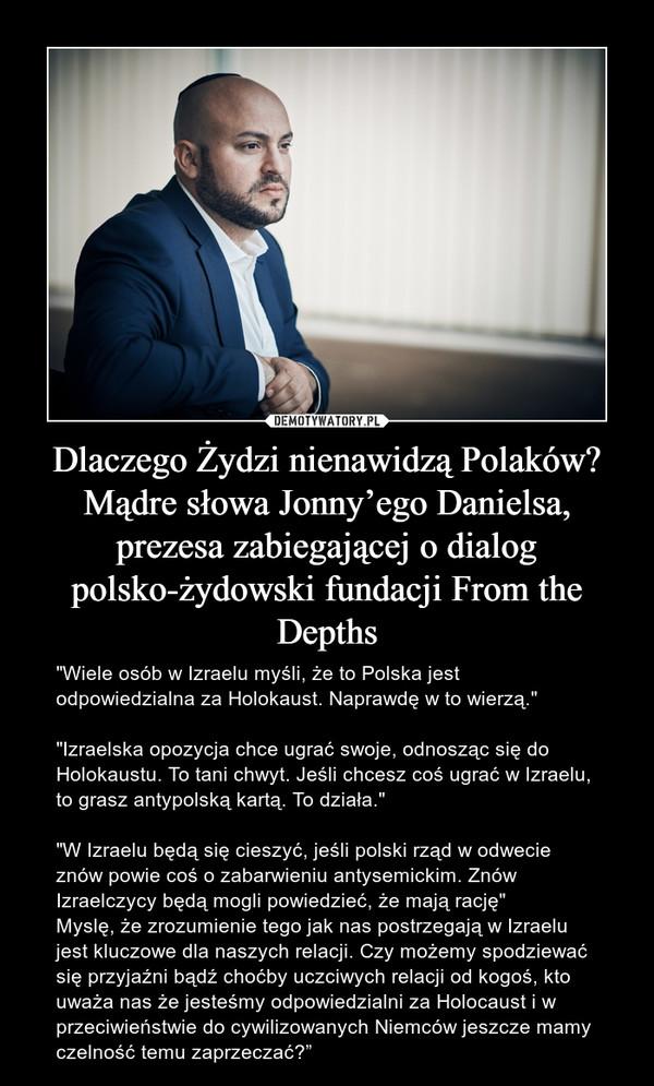 """Dlaczego Żydzi nienawidzą Polaków? Mądre słowa Jonny'ego Danielsa, prezesa zabiegającej o dialog polsko-żydowski fundacji From the Depths – """"Wiele osób w Izraelu myśli, że to Polska jest odpowiedzialna za Holokaust. Naprawdę w to wierzą.""""""""Izraelska opozycja chce ugrać swoje, odnosząc się do Holokaustu. To tani chwyt. Jeśli chcesz coś ugrać w Izraelu, to grasz antypolską kartą. To działa.""""""""W Izraelu będą się cieszyć, jeśli polski rząd w odwecie znów powie coś o zabarwieniu antysemickim. Znów Izraelczycy będą mogli powiedzieć, że mają rację""""Myslę, że zrozumienie tego jak nas postrzegają w Izraelu jest kluczowe dla naszych relacji. Czy możemy spodziewać się przyjaźni bądź choćby uczciwych relacji od kogoś, kto uważa nas że jesteśmy odpowiedzialni za Holocaust i w przeciwieństwie do cywilizowanych Niemców jeszcze mamy czelność temu zaprzeczać?"""""""
