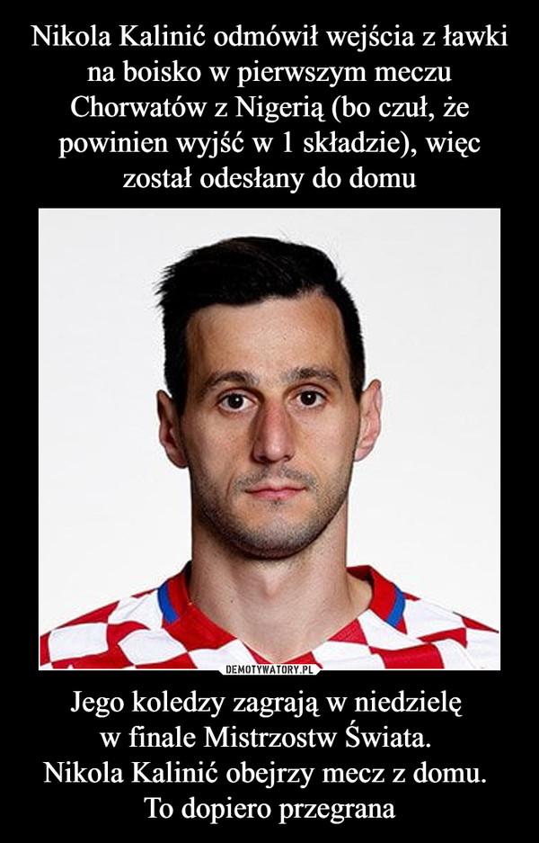Jego koledzy zagrają w niedzielę w finale Mistrzostw Świata. Nikola Kalinić obejrzy mecz z domu. To dopiero przegrana –