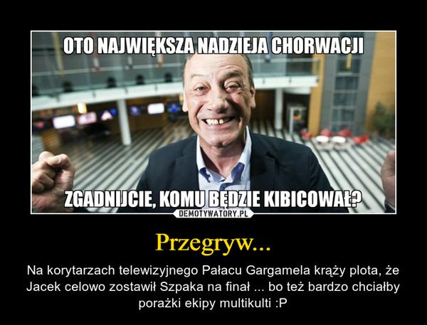 Przegryw... – Na korytarzach telewizyjnego Pałacu Gargamela krąży plota, że Jacek celowo zostawił Szpaka na finał ... bo też bardzo chciałby porażki ekipy multikulti :P