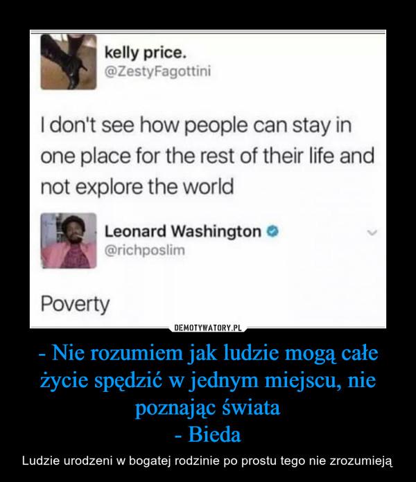 - Nie rozumiem jak ludzie mogą całe życie spędzić w jednym miejscu, nie poznając świata- Bieda – Ludzie urodzeni w bogatej rodzinie po prostu tego nie zrozumieją