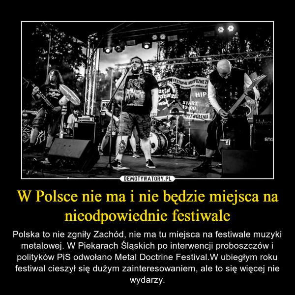 W Polsce nie ma i nie będzie miejsca na nieodpowiednie festiwale – Polska to nie zgniły Zachód, nie ma tu miejsca na festiwale muzyki metalowej. W Piekarach Śląskich po interwencji proboszczów i polityków PiS odwołano Metal Doctrine Festival.W ubiegłym roku festiwal cieszył się dużym zainteresowaniem, ale to się więcej nie wydarzy.