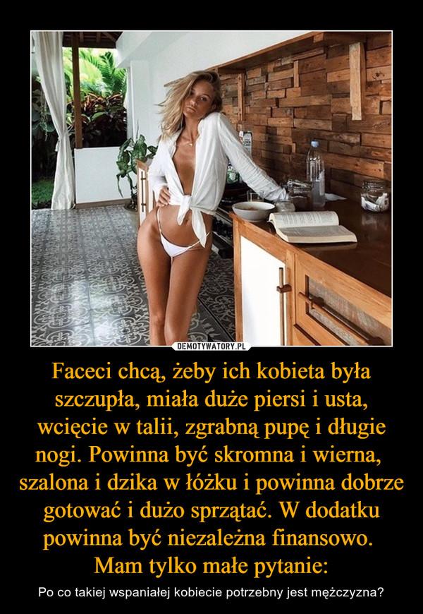 Faceci chcą, żeby ich kobieta była szczupła, miała duże piersi i usta, wcięcie w talii, zgrabną pupę i długie nogi. Powinna być skromna i wierna, szalona i dzika w łóżku i powinna dobrze gotować i dużo sprzątać. W dodatku powinna być niezależna finansowo. Mam tylko małe pytanie: – Po co takiej wspaniałej kobiecie potrzebny jest mężczyzna?