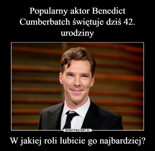 Popularny aktor Benedict Cumberbatch świętuje dziś 42. urodziny W jakiej roli lubicie go najbardziej?