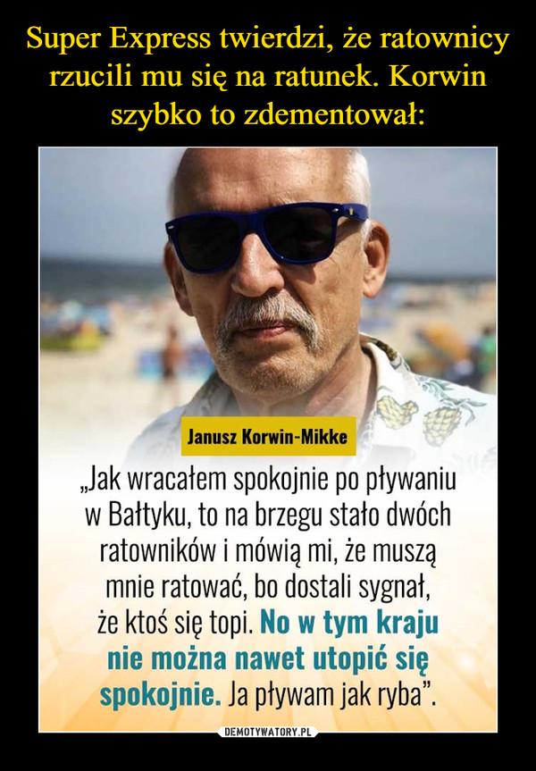 """–  Janusz Korwin-Mikke """"Jak wracałem spokojnie po pływaniu w Bałtyku, to na brzegu stało dwóch ratowników i mówią mi, że muszą mnie ratować, bo dostali sygnał, że ktoś się topi. No w tym kraju nie można nawet utopić się spokojnie. Ja pływam jak ryba""""."""