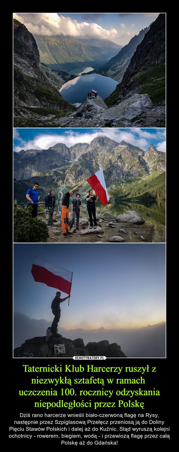 Taternicki Klub Harcerzy ruszył z niezwykłą sztafetą w ramach uczczenia 100. rocznicy odzyskania niepodległości przez Polskę – Dziś rano harcerze wnieśli biało-czerwoną flagę na Rysy, następnie przez Szpiglasową Przełęcz przeniosą ją do Doliny Pięciu Stawów Polskich i dalej aż do Kuźnic. Stąd wyruszą kolejni ochotnicy - rowerem, biegiem, wodą - i przewiozą flagę przez całą Polskę aż do Gdańska!