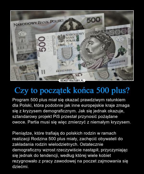 Czy to początek końca 500 plus? – Program 500 plus miał się okazać prawdziwym ratunkiem dla Polski, która podobnie jak inne europejskie kraje zmaga się z kryzysem demograficznym. Jak się jednak okazuje, sztandarowy projekt PiS przestał przynosić pożądane owoce. Partia musi się więc zmierzyć z niemałym kryzysem.Pieniądze, które trafiają do polskich rodzin w ramach realizacji Rodzina 500 plus miały, zachęcić obywateli do zakładania rodzin wielodzietnych. Ostatecznie demograficzny wzrost rzeczywiście nastąpił, przyczyniając się jednak do tendencji, według której wiele kobiet rezygnowało z pracy zawodowej na poczet zajmowania się dziećmi.
