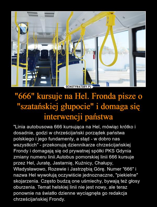 """""""666"""" kursuje na Hel. Fronda pisze o """"szatańskiej głupocie"""" i domaga się interwencji państwa – """"Linia autobusowa 666 kursująca na Hel, mówiąc krótko i dosadnie, godzi w chrześcijański porządek państwa polskiego i jego fundamenty, a stąd - w dobro nas wszystkich"""" - przekonują dziennikarze chrześcijańskiej Frondy i domagają się od prywatnej spółki PKS Gdynia zmiany numeru linii.Autobus pomorskiej linii 666 kursuje przez Hel, Juratę, Jastarnię, Kuźnicy, Chałupy, Władysławowo, Rozewie i Jastrzębią Górę. Numer """"666"""" i nazwa Hel wywołują oczywiście jednoznaczne, """"piekielne"""" skojarzenia. Często budzą one uśmiechy, bywają też głosy oburzenia. Temat helskiej linii nie jest nowy, ale teraz ponownie na światło dzienne wyciągnęła go redakcja chrześcijańskiej Frondy."""