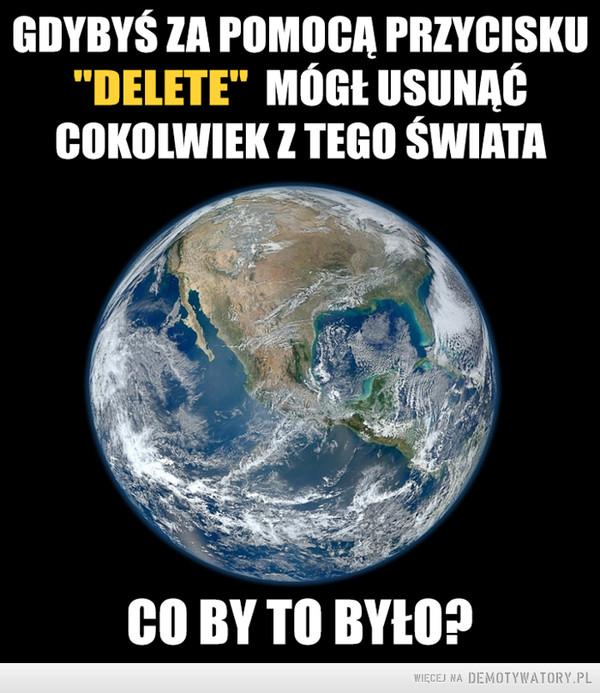"""Pytanie dnia: –  Gdybyś za pomocą przycisku""""delete"""" mógł usunąć cokolwiekz naszego świata, co by to było?"""