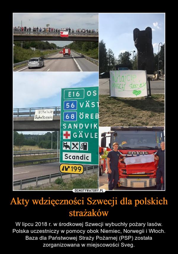 Akty wdzięczności Szwecji dla polskich strażaków – W lipcu 2018 r. w środkowej Szwecji wybuchły pożary lasów. Polska uczestniczy w pomocy obok Niemiec, Norwegii i Włoch. Baza dla Państwowej Straży Pożarnej (PSP) została zorganizowana w miejscowości Sveg.
