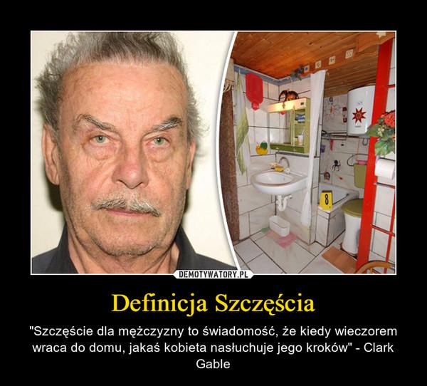 """Definicja Szczęścia – """"Szczęście dla mężczyzny to świadomość, że kiedy wieczorem wraca do domu, jakaś kobieta nasłuchuje jego kroków"""" - Clark Gable"""