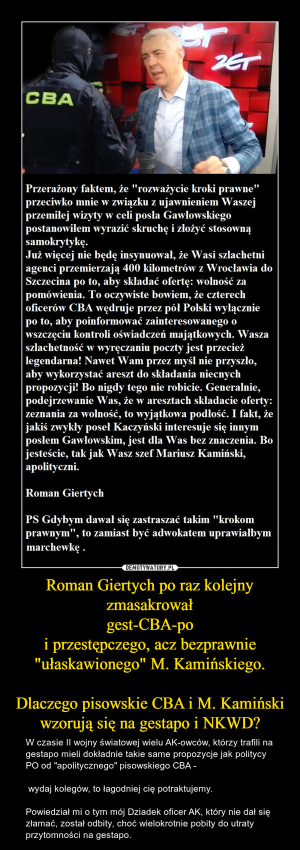"""Roman Giertych po raz kolejny zmasakrowałgest-CBA-poi przestępczego, acz bezprawnie """"ułaskawionego"""" M. Kamińskiego.Dlaczego pisowskie CBA i M. Kamiński wzorują się na gestapo i NKWD? – W czasie II wojny światowej wielu AK-owców, którzy trafili na gestapo mieli dokładnie takie same propozycje jak politycy PO od """"apolitycznego"""" pisowskiego CBA - wydaj kolegów, to łagodniej cię potraktujemy. Powiedział mi o tym mój Dziadek oficer AK, który nie dał się złamać, został odbity, choć wielokrotnie pobity do utraty przytomności na gestapo."""